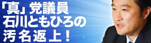 「真」党議員・石川ともひろの汚名返上!